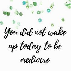 You did not wake up today to be mediocre ... go get it!