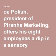 oe Polish, president of Piranha Marketing, offers his eight employees a dip in a sensory deprivation pod inside Piranha's office in Tempe, Ariz. Those who soak in the pod, filled with warm water and 1,000 pounds of Epsom salts, report feeling more clear, focused, and relaxed afterward.