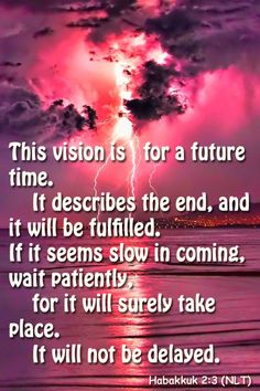 Habakkuk 2:3 (NLT) - This vision is for a future time. It describes the end, and it will be fulfilled. If it seems slow in coming, wait patiently, for it will surely take place.     It will not be delayed.