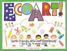 EcoArt!: Earth-Friendly Art and Craft Experiences for 3-To 9-Year-Olds. Kids learn the true meaning of recycling Recyclable household and nature materials become patchwork flowerpots, twig animals, paper, natural dyes, and more.