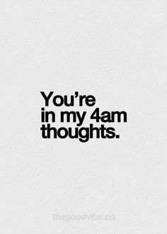 You're in my 4am thoughts.