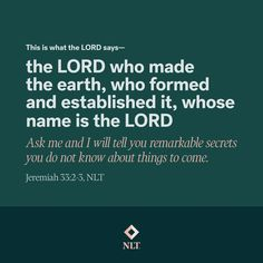 """""""This is what the Lord says—the Lord who made the earth, who formed and established it, whose name is the Lord: Ask me and I will tell you remarkable secrets you do not know about things to come."""" Jeremiah 33:2-3, NLT #NewLivingTranslation #NLTBible #ReadTheNLT #Bibleverse #Bibleverses #Biblestory #Biblestories #Bibleversesdaily #Bibleversedaily #Biblequote365 #Biblewords #Bibledaily Bible Words, Bible Verses, Jeremiah 33, New Living Translation, Bible Stories, The Secret, Lord, Things To Come, Names"""