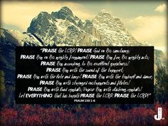 """""""Praise the LORD! Praise God in His sanctuary; Praise Him in His mighty firmament! Praise Him for His mighty acts; Praise Him according to His excellent greatness! Praise Him with the sound of the trumpet...Praise Him with stringed instruments and flutes!  Praise Him with loud cymbals; Praise Him with clashing cymbals! Let everything that has breath praise the LORD. Praise the LORD!"""" (Psalm 150:1-6) #Scripture #CallToWorship #Bible #Psalm150"""