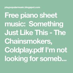 Free piano sheet music:  Something Just Like This - The Chainsmokers, Coldplay.pdf I'm not looking for somebody,  with some superhuman ...