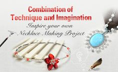 Combination of Technique and Imagination Inspire your own Necklace Making Project