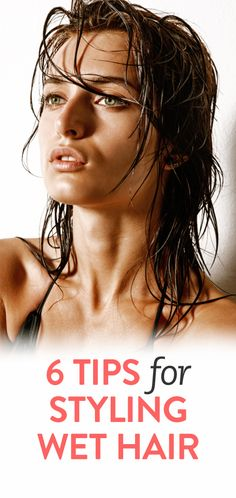 6 tips for styling your hair when it's wet