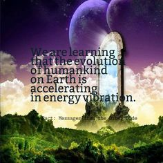 We are learning that the evolution of humandkind on earth is accelerating in energy vibration