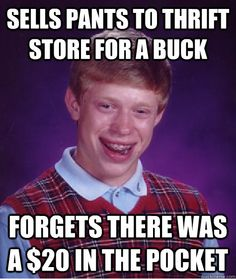 sells pants to thrift store for a buck forgets there was a  - Bad Luck Brian  ROFL