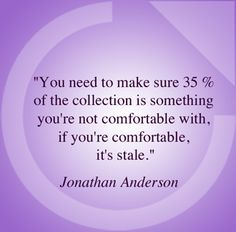 Find out what Mark Atkinson thinks of it on modeconnect.com: http://modeconnect.com/notes-on-a-quote-j-w-anderson-on-being-un-comfortable