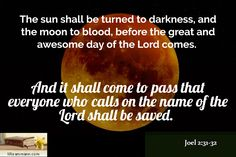 Joel 2:31-32 / The sun shall be turned to darkness, and the moon to blood, before the great and awes...