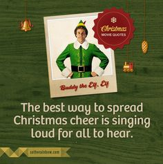 """The best way to spread Christmas cheer is singing loud for all to hear."" – Buddy the Elf, Elf"