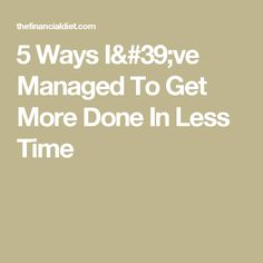 5 Ways I've Managed To Get More Done In Less Time