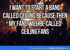 I want to start a band called ceiling....ba-dum tssss