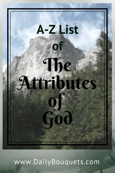 Charles H. Spurgeon said that the study of the attributes of God expands the mind and enlarges the intellect. It certainly draws the Christian closer to God. Here is an A-Z List of The Attributes of God which can be used for Bible study and Christian devotionals.