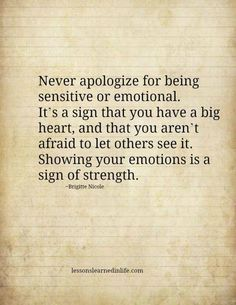Never apologize for being sensitive or emotional. It's a sign that you have a big heart, and that you aren't afraid to let others see it. Showing your emotions is a sign of strength