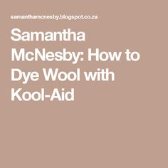 Samantha McNesby: How to Dye Wool with Kool-Aid