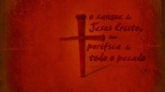 O SANGUE DE JESUS CRISTO, NOS PURIFICA DE TODO O PECADO
