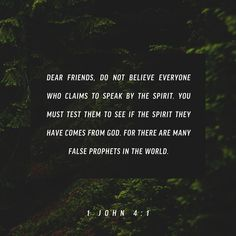 """""""Dear friends, do not believe every spirit, but test the spirits to determine if they are from God, because many false prophets have gone out into the world."""" 1 John 4:1 NET http://bible.com/107/1jn.4.1.net"""