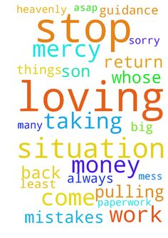 Please pray with me that they would stop taking money - Please pray with me that they would stop taking money out of our account and would return the moneyat least a portion back to us. Heavenly Father, i am sorry for this mess I have created. Please have mercy on this situation and me. Father with You all things are possible. No situation is too big for You. Thank You that I can come to You and thank you that You are always with us. I have made many mistakes, please forgive me. Thank You…