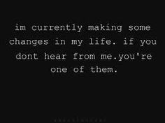 i'm currently making some changes in my life. if you don't hear from me, you're one of them.