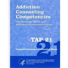 Addiction Counseling Competencies: The Knowledge, Skills, and Attitudes of Professional Practice TAP 21 (Technical Assistance Publication Series)  U.S. Department of Health and Human Services