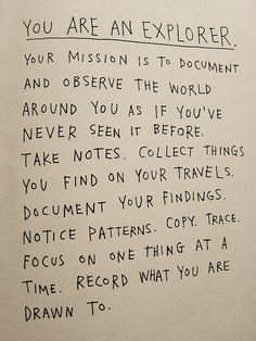 YOU ARE AN EXPLORER. Your mission is to document and observe the world around you as if you've never seen it before...