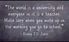 BEST LIFE QUOTES    The world is a university and everyone in it is a teacher. Make sure when you wake up in the morning you go to school.