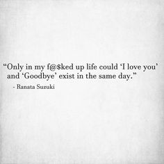 """Only in my f@$ked up life could 'I love you' and 'Goodbye' exist in the same day."" - Ranata Suzuki So true."