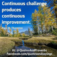 Continuous challenge produces continuous improvement. -Paul B. Thornton  #quotes #sayings #proverbs #thoughtoftheday #quoteoftheday #motivational #inspirational #inspire #motivate