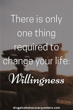 There is only one thing required to change your life: Willingness  Follow me: https://www.pinterest.com/BestofRehab/ for more Positive, Motivational and Inspirational Quote
