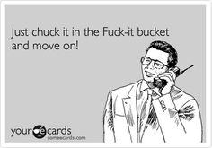 chuck it in the fuck it bucket