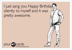 Free and Funny Birthday Ecard: I just sang you Happy Birthday silently to myself and it was pretty awesome. Create and send your own custom Birthday ecard. Funny Birthday Message, Funny Happy Birthday Meme, Singing Happy Birthday, Happy Birthday Messages, Happy Birthday Quotes, Happy Birthday Images, Happy Birthday Greetings, Funny Birthday Cards, Birthday Memes