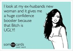 I look at my ex-husbands new woman and it gives me a huge confidence booster because that Bitch is UGLY!