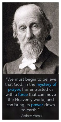 """""""We must begin to believe that God, in the mystery of prayer, has entrusted us with a force that can move the Heavenly world, and can bring its power down to earth."""" - Andrew Murray"""
