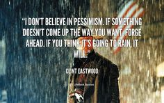 I don't believe in pessimism. If something doesn't come up the way you want, forge ahead. If you think it's going to rain, it will. - Clint Eastwood at Lifehack QuotesClint Eastwood at http://quotes.lifehack.org/by-author/clint-eastwood/