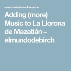 Adding (more) Music to La Llorona de Mazatlán – elmundodebirch Middle School, High School, Ice Breakers, Ads, Teaching, Music, Supernatural, Blog, La Llorona