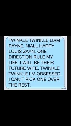 Twinkle twinkle Liam Payne, Niall, Harry, Louis, Zayn. One Direction rule my life. I will be their future wife. Twinkle twinkle I'm obsessed, I can't pick one over the rest.