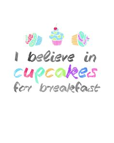 Do you believe in cupcakes for breakfast? Well if you do...then download this little free printable and print some out to share with family and friends!