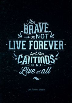 The brave do not live forever, but the cautious do not live at all.