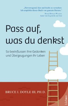 Pass auf, was du denkst: So beeinflussen Ihre Gedanken und Überzeugungen Ihr Leben: Amazon.de: Bruce I. Doyle III, Susanne M. Kirchberger: Bücher