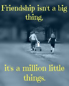 Kid's sayings & quotes: Friendship isn't a big thing. It's a million little things.   :)