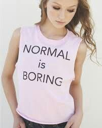 Normal is boring...