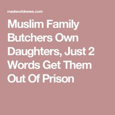 Muslim Family Butchers Own Daughters, Just 2 Words Get Them Out Of Prison
