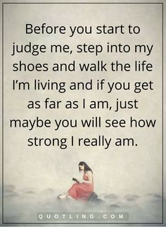 judging quotes Before you start to judge me, step into my shoes and walk the life I'm living and if you get as far as I am, just maybe you will see how strong I really am.