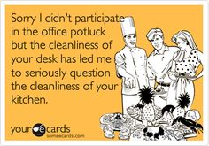 Sorry I didn't participate in the office potluck but the cleanliness of your desk has led me to seriously question the cleanliness of your kitchen.