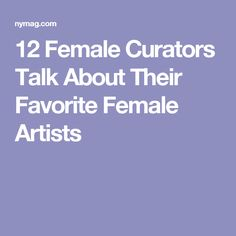 12 Female Curators Talk About Their Favorite Female Artists