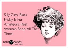 Silly Girls, Black Friday Is For Amateurs. Real Woman Shop All The Time!