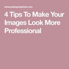 4 Tips To Make Your Images Look More Professional