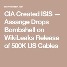 CIA Created ISIS — Assange Drops Bombshell on WikiLeaks Release of 500K US Cables