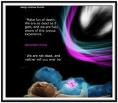 Make fun of death. We are as dead as it gets, and we are fully aware of this joyous experience. We are as dead, and neither will you ever be. (For more text click twice then.. See more) Abraham-Hicks Quotes (AHQ2732) #life and death